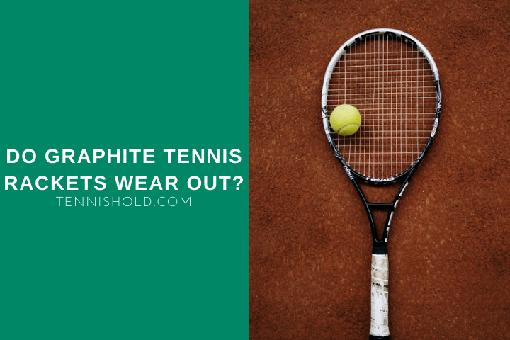 Do Graphite Tennis Rackets Wear Out?