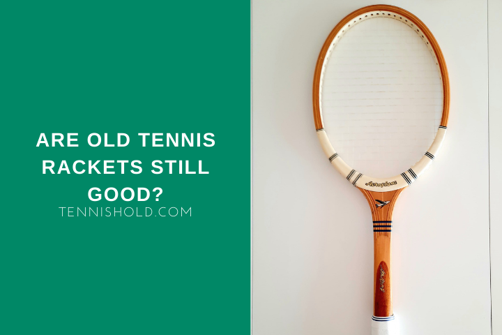 Are Old Tennis Rackets Still Good?