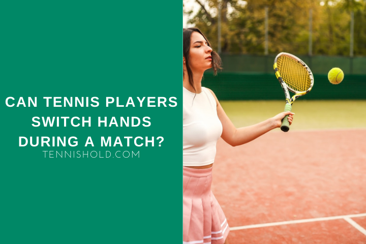 Can Tennis Players Switch Hands During A Match?