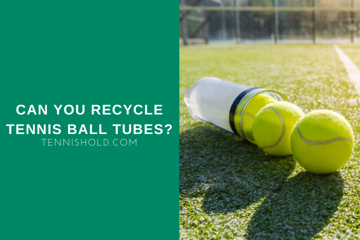 Can You Recycle Tennis Ball Tubes?