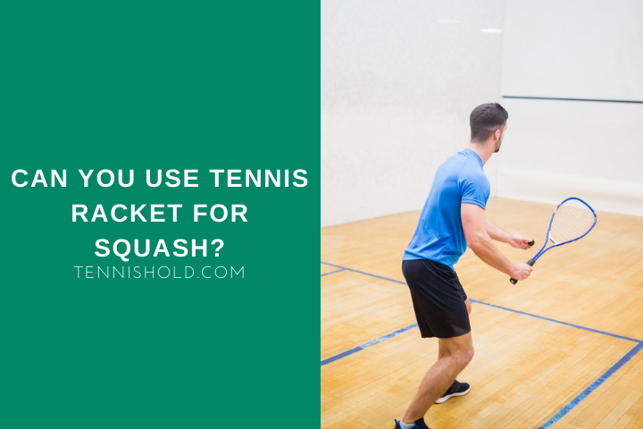 Can You Use Tennis Racket For Squash?