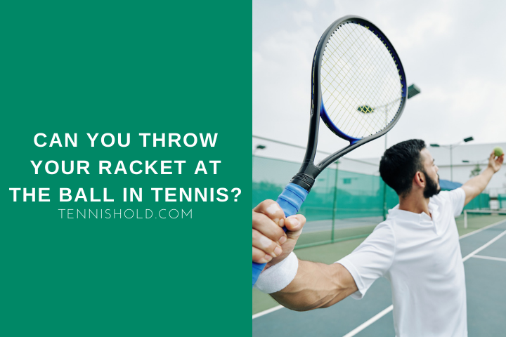 Can You Throw Your Racket At The Ball In Tennis?