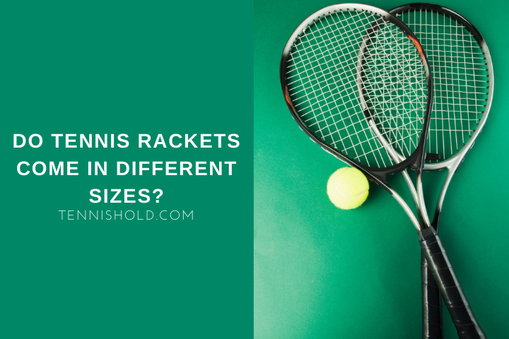 Do Tennis Rackets Come In Different Sizes?