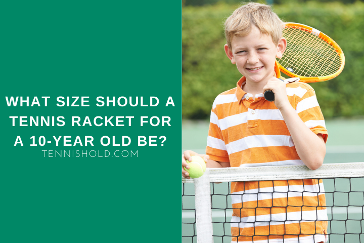 What Size Should A Tennis Racket For A 10-Year Old Be?