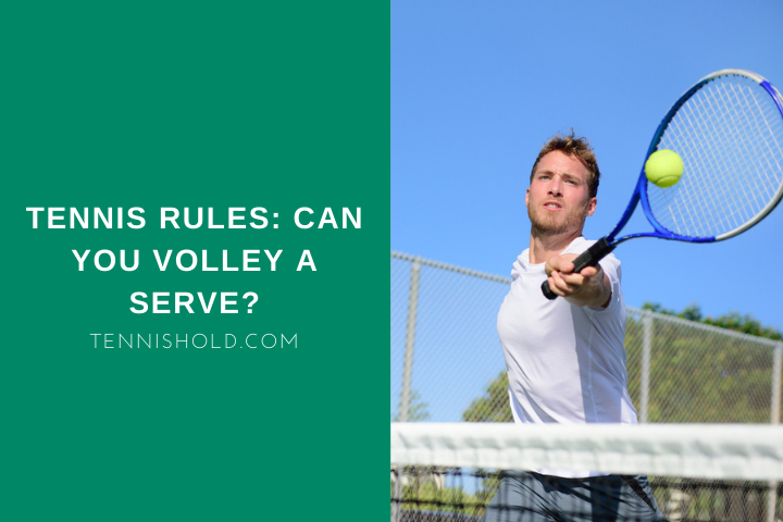 Tennis Rules: Can You Volley A Serve?